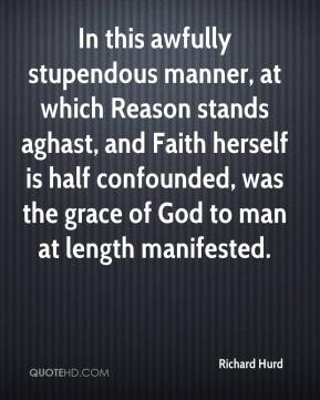 Richard Hurd  - In this awfully stupendous manner, at which Reason stands aghast, and Faith herself is half confounded, was the grace of God to man at length manifested.