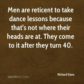 Richard Kane  - Men are reticent to take dance lessons because that's not where their heads are at. They come to it after they turn 40.