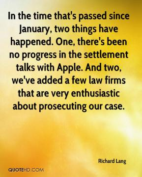 Richard Lang  - In the time that's passed since January, two things have happened. One, there's been no progress in the settlement talks with Apple. And two, we've added a few law firms that are very enthusiastic about prosecuting our case.