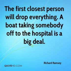 Richard Ramsey  - The first closest person will drop everything. A boat taking somebody off to the hospital is a big deal.