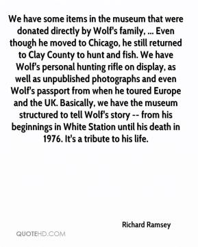 Richard Ramsey  - We have some items in the museum that were donated directly by Wolf's family, ... Even though he moved to Chicago, he still returned to Clay County to hunt and fish. We have Wolf's personal hunting rifle on display, as well as unpublished photographs and even Wolf's passport from when he toured Europe and the UK. Basically, we have the museum structured to tell Wolf's story -- from his beginnings in White Station until his death in 1976. It's a tribute to his life.
