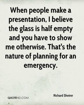Richard Sheirer  - When people make a presentation, I believe the glass is half empty and you have to show me otherwise. That's the nature of planning for an emergency.