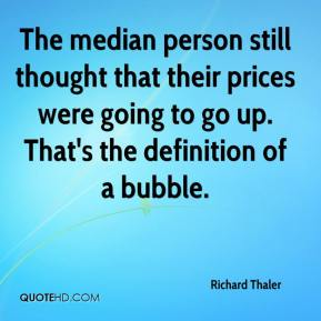 Richard Thaler  - The median person still thought that their prices were going to go up. That's the definition of a bubble.