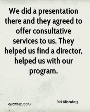 Rick Klinenberg  - We did a presentation there and they agreed to offer consultative services to us. They helped us find a director, helped us with our program.