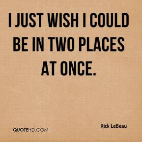 Rick LeBeau  - I just wish I could be in two places at once.