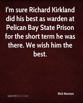 I'm sure Richard Kirkland did his best as warden at Pelican Bay State Prison for the short term he was there. We wish him the best.