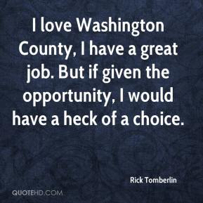 Rick Tomberlin  - I love Washington County, I have a great job. But if given the opportunity, I would have a heck of a choice.