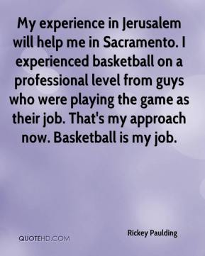 Rickey Paulding  - My experience in Jerusalem will help me in Sacramento. I experienced basketball on a professional level from guys who were playing the game as their job. That's my approach now. Basketball is my job.
