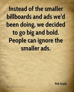 Rob Grady  - Instead of the smaller billboards and ads we'd been doing, we decided to go big and bold. People can ignore the smaller ads.