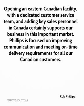 Rob Phillips  - Opening an eastern Canadian facility, with a dedicated customer service team, and adding key sales personnel in Canada certainly supports our business in this important market. Phillips is focused on improving communication and meeting on-time delivery requirements for all our Canadian customers.