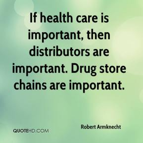 Robert Armknecht  - If health care is important, then distributors are important. Drug store chains are important.