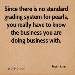 Robert Artelt  - Since there is no standard grading system for pearls, you really have to know the business you are doing business with.