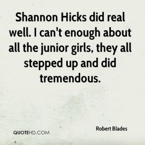 Robert Blades  - Shannon Hicks did real well. I can't enough about all the junior girls, they all stepped up and did tremendous.