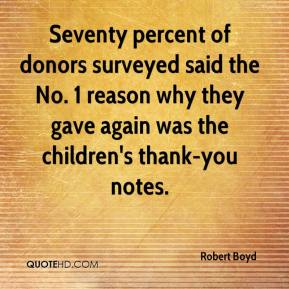 Robert Boyd  - Seventy percent of donors surveyed said the No. 1 reason why they gave again was the children's thank-you notes.