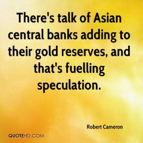 Robert Cameron  - There's talk of Asian central banks adding to their gold reserves, and that's fuelling speculation.