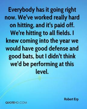 Robert Erp  - Everybody has it going right now. We've worked really hard on hitting, and it's paid off. We're hitting to all fields. I knew coming into the year we would have good defense and good bats, but I didn't think we'd be performing at this level.