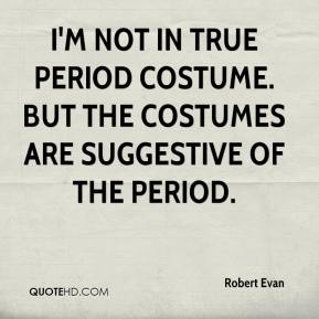 Robert Evan  - I'm not in true period costume. But the costumes are suggestive of the period.