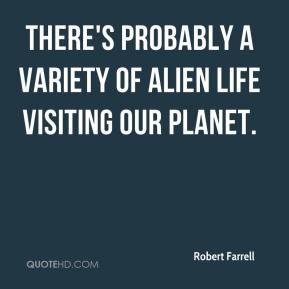 Robert Farrell  - There's probably a variety of alien life visiting our planet.
