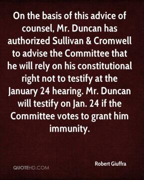 On the basis of this advice of counsel, Mr. Duncan has authorized Sullivan & Cromwell to advise the Committee that he will rely on his constitutional right not to testify at the January 24 hearing. Mr. Duncan will testify on Jan. 24 if the Committee votes to grant him immunity.
