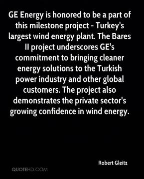 Robert Gleitz  - GE Energy is honored to be a part of this milestone project - Turkey's largest wind energy plant. The Bares II project underscores GE's commitment to bringing cleaner energy solutions to the Turkish power industry and other global customers. The project also demonstrates the private sector's growing confidence in wind energy.