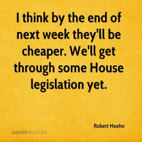 Robert Hoehn  - I think by the end of next week they'll be cheaper. We'll get through some House legislation yet.