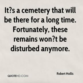 Robert Hollis  - It?s a cemetery that will be there for a long time. Fortunately, these remains won?t be disturbed anymore.
