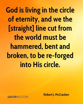 Robert J. McCracken  - God is living in the circle of eternity, and we the [straight] line cut from the world must be hammered, bent and broken, to be re-forged into His circle.