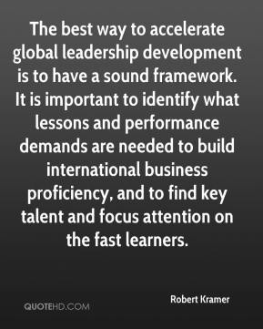 Robert Kramer  - The best way to accelerate global leadership development is to have a sound framework. It is important to identify what lessons and performance demands are needed to build international business proficiency, and to find key talent and focus attention on the fast learners.