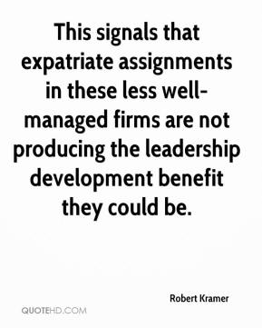 Robert Kramer  - This signals that expatriate assignments in these less well-managed firms are not producing the leadership development benefit they could be.