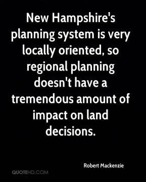 Robert Mackenzie  - New Hampshire's planning system is very locally oriented, so regional planning doesn't have a tremendous amount of impact on land decisions.
