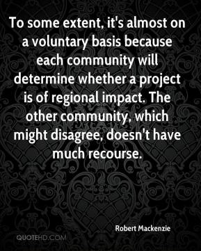 Robert Mackenzie  - To some extent, it's almost on a voluntary basis because each community will determine whether a project is of regional impact. The other community, which might disagree, doesn't have much recourse.