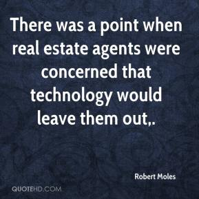 Robert Moles  - There was a point when real estate agents were concerned that technology would leave them out.