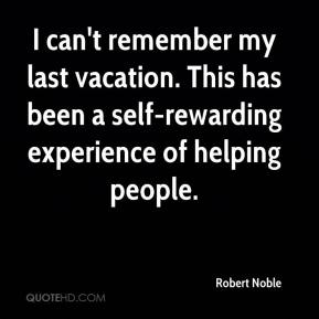 Robert Noble  - I can't remember my last vacation. This has been a self-rewarding experience of helping people.