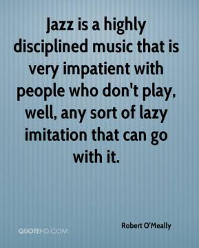 Robert O'Meally  - Jazz is a highly disciplined music that is very impatient with people who don't play, well, any sort of lazy imitation that can go with it.