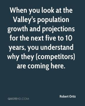 Robert Ortiz  - When you look at the Valley's population growth and projections for the next five to 10 years, you understand why they (competitors) are coming here.