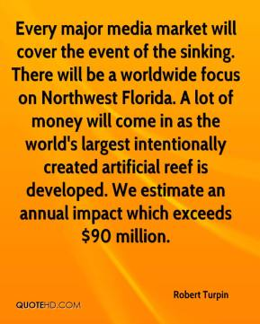 Robert Turpin  - Every major media market will cover the event of the sinking. There will be a worldwide focus on Northwest Florida. A lot of money will come in as the world's largest intentionally created artificial reef is developed. We estimate an annual impact which exceeds $90 million.
