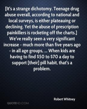 Robert Whitney  - [It's a strange dichotomy. Teenage drug abuse overall, according to national and local surveys, is either plateauing or declining. Yet the abuse of prescription painkillers is rocketing off the charts.] We've really seen a very significant increase - much more than five years ago - in all age groups, ... When kids are having to find $50 to $70 a day to support [their] pill habit, that's a problem.