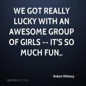 Robert Whitney  - We got really lucky with an awesome group of girls -- it's so much fun.