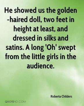 Roberta Childers  - He showed us the golden-haired doll, two feet in height at least, and dressed in silks and satins. A long 'Oh' swept from the little girls in the audience.