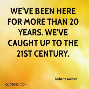 Roberta Goliber  - We've been here for more than 20 years. We've caught up to the 21st century.