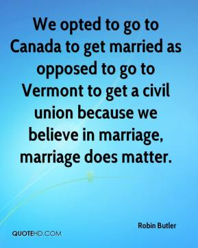 Robin Butler  - We opted to go to Canada to get married as opposed to go to Vermont to get a civil union because we believe in marriage, marriage does matter.