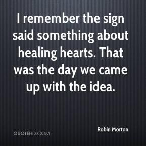 Robin Morton  - I remember the sign said something about healing hearts. That was the day we came up with the idea.