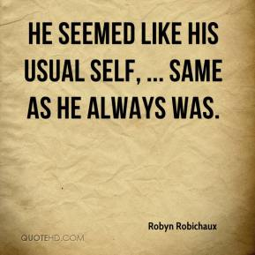 Robyn Robichaux  - He seemed like his usual self, ... Same as he always was.