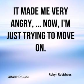Robyn Robichaux  - It made me very angry, ... Now, I'm just trying to move on.
