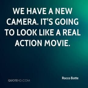 Rocco Botte  - We have a new camera. It's going to look like a real action movie.