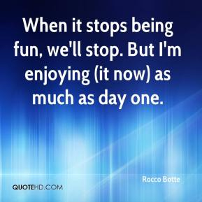 Rocco Botte  - When it stops being fun, we'll stop. But I'm enjoying (it now) as much as day one.