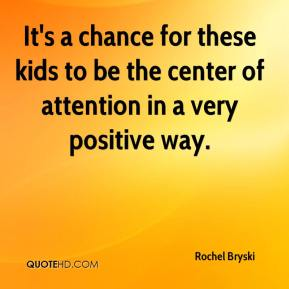 Rochel Bryski  - It's a chance for these kids to be the center of attention in a very positive way.