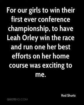 Rod Shurtz  - For our girls to win their first ever conference championship, to have Leah Orley win the race and run one her best efforts on her home course was exciting to me.