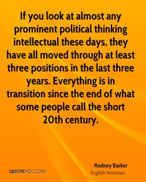 If you look at almost any prominent political thinking intellectual these days, they have all moved through at least three positions in the last three years. Everything is in transition since the end of what some people call the short 20th century.