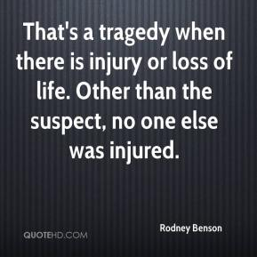 Rodney Benson  - That's a tragedy when there is injury or loss of life. Other than the suspect, no one else was injured.